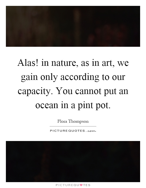 Alas! in nature, as in art, we gain only according to our capacity. You cannot put an ocean in a pint pot Picture Quote #1