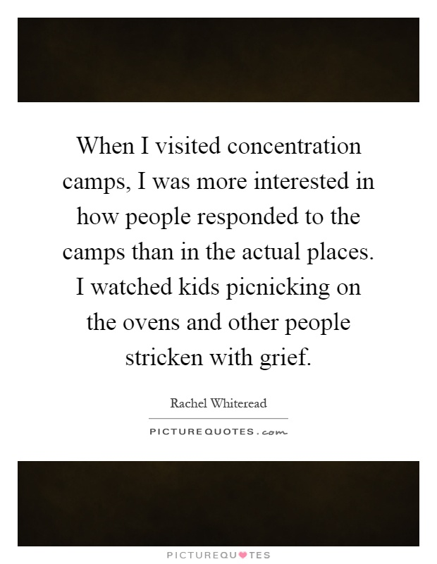 When I visited concentration camps, I was more interested in how people responded to the camps than in the actual places. I watched kids picnicking on the ovens and other people stricken with grief Picture Quote #1