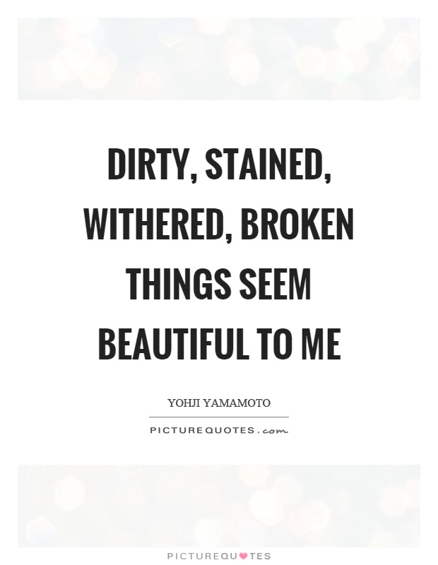 Dirty, stained, withered, broken things seem beautiful to me Picture Quote #1