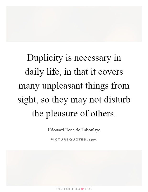 Duplicity is necessary in daily life, in that it covers many unpleasant things from sight, so they may not disturb the pleasure of others Picture Quote #1