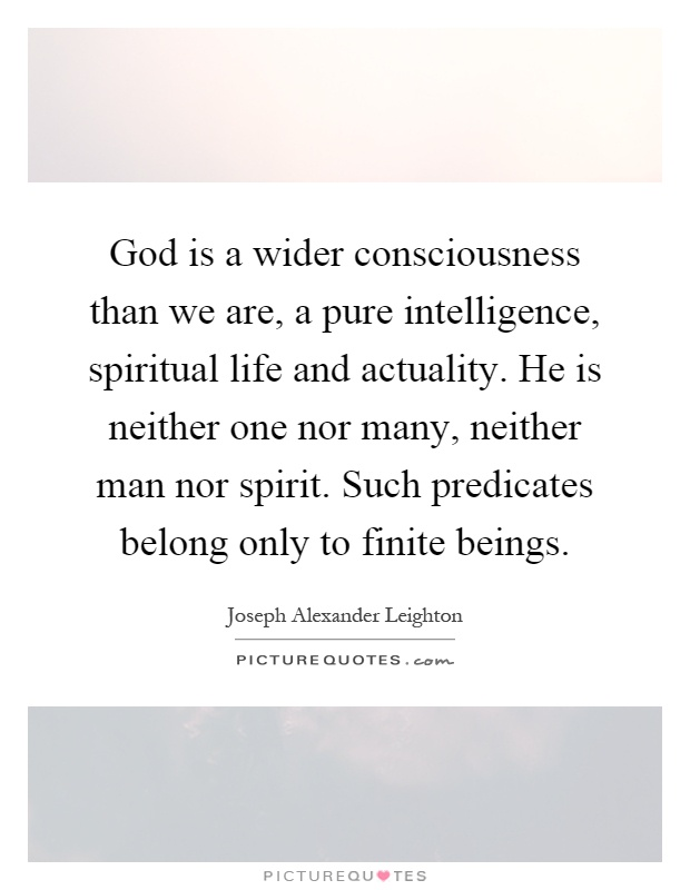 God is a wider consciousness than we are, a pure intelligence, spiritual life and actuality. He is neither one nor many, neither man nor spirit. Such predicates belong only to finite beings Picture Quote #1