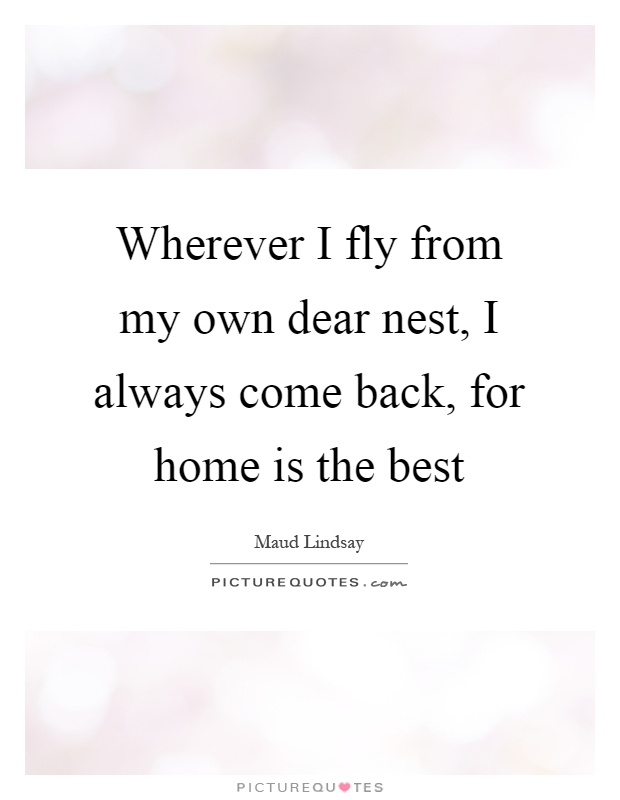 Wherever I fly from my own dear nest, I always come back, for home is the best Picture Quote #1