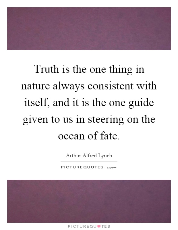 Truth is the one thing in nature always consistent with itself, and it is the one guide given to us in steering on the ocean of fate Picture Quote #1