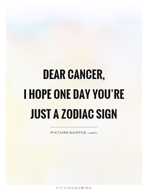 Dear cancer,  I hope one day you're just a zodiac sign Picture Quote #1
