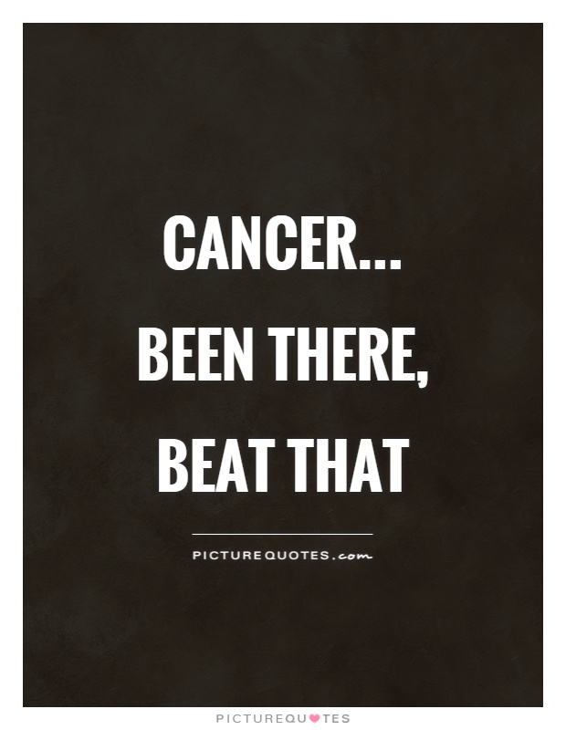Cancer... been there, beat that Picture Quote #1