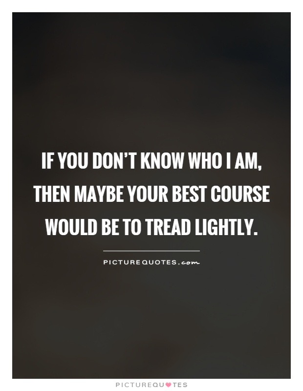 If you don't know who I am, then maybe your best course would be to tread lightly Picture Quote #1