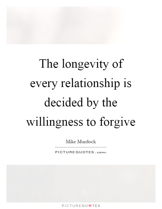 The longevity of every relationship is decided by the willingness to forgive Picture Quote #1