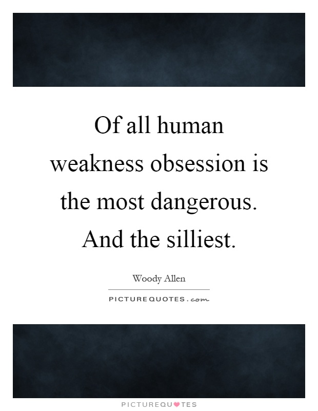 Of all human weakness obsession is the most dangerous. And the silliest Picture Quote #1