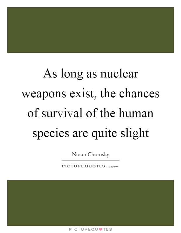As long as nuclear weapons exist, the chances of survival of the human species are quite slight Picture Quote #1