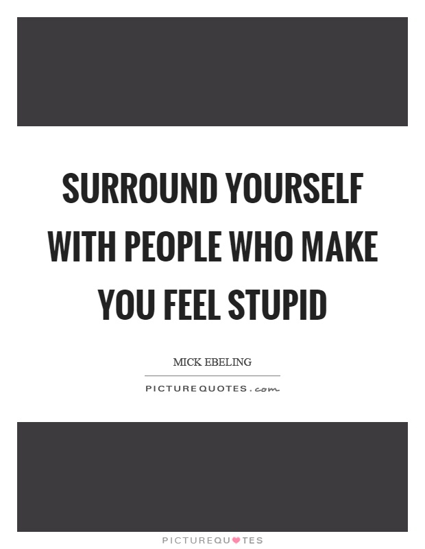 Surround yourself with people who make you feel stupid Picture Quote #1