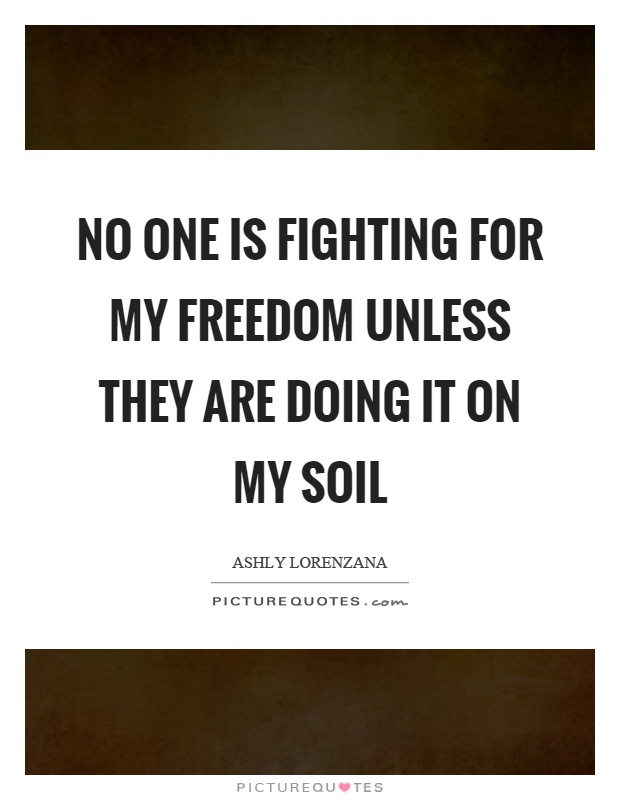 No one is fighting for my freedom unless they are doing it on my soil Picture Quote #1