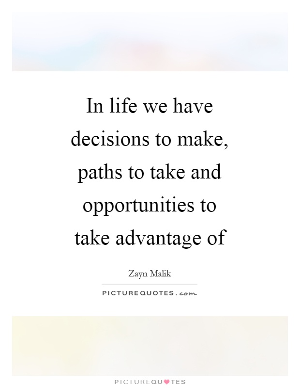 In life we have decisions to make, paths to take and opportunities to take advantage of Picture Quote #1