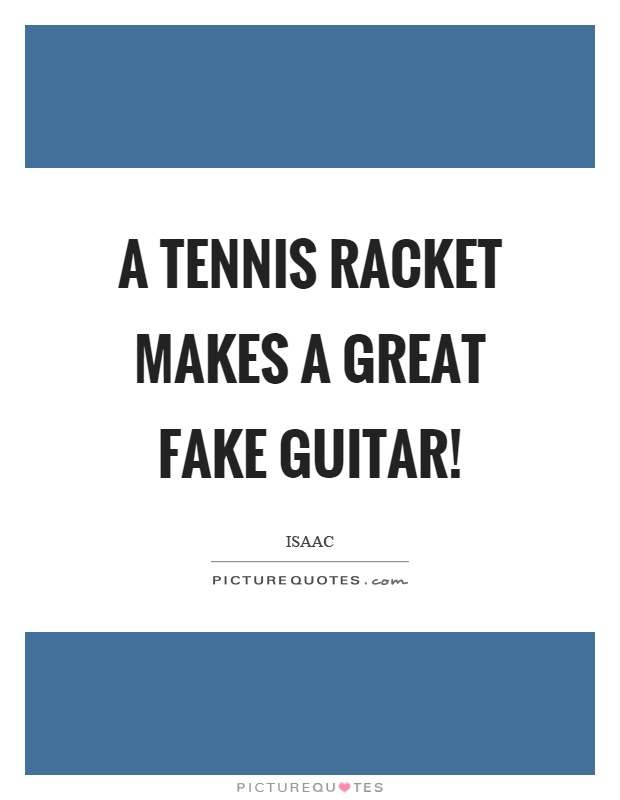 A tennis racket makes a great fake guitar! Picture Quote #1