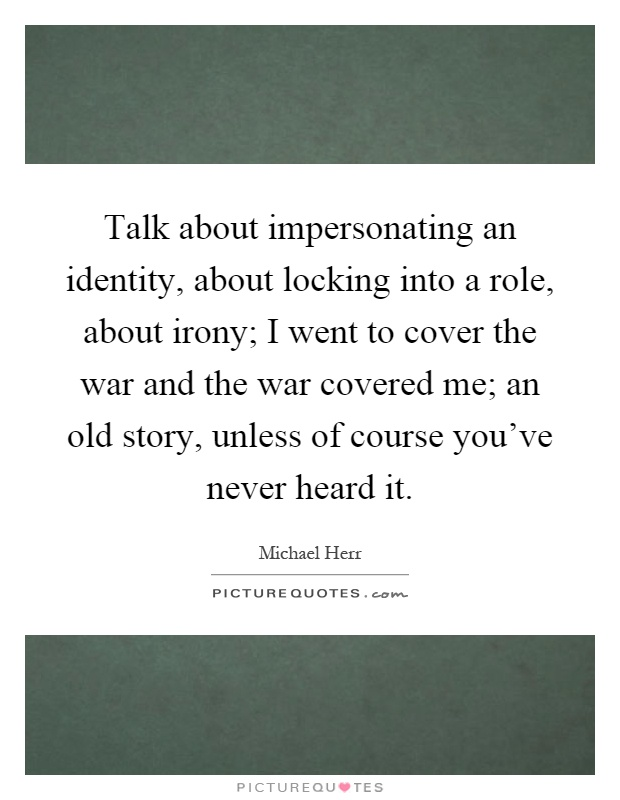 Talk about impersonating an identity, about locking into a role, about irony; I went to cover the war and the war covered me; an old story, unless of course you've never heard it Picture Quote #1