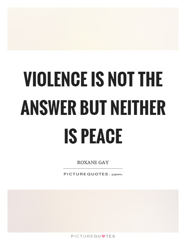 Violence is not the answer but neither is peace Picture Quote #1