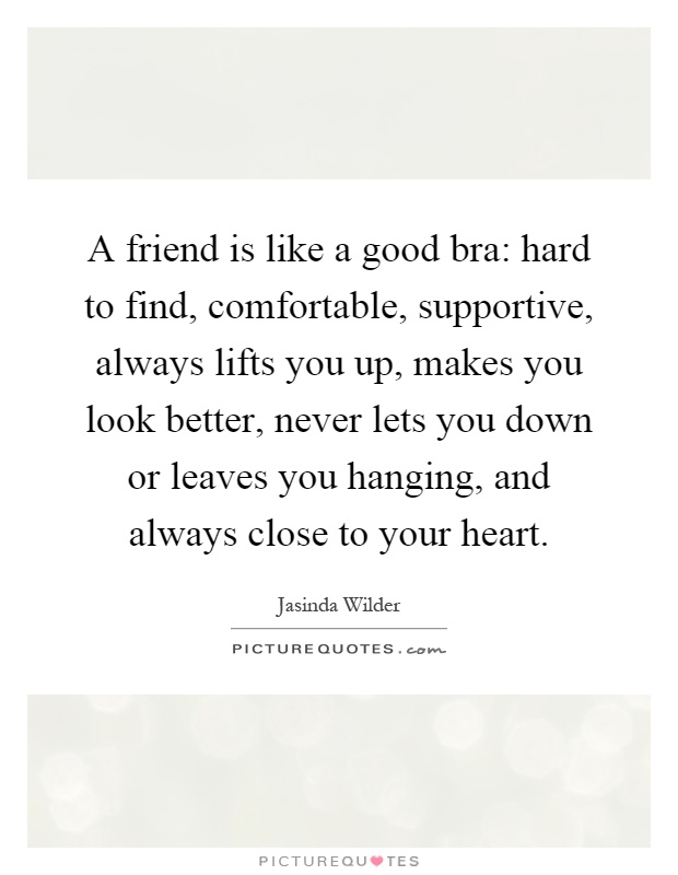 A friend is like a good bra: hard to find, comfortable, supportive, always lifts you up, makes you look better, never lets you down or leaves you hanging, and always close to your heart Picture Quote #1