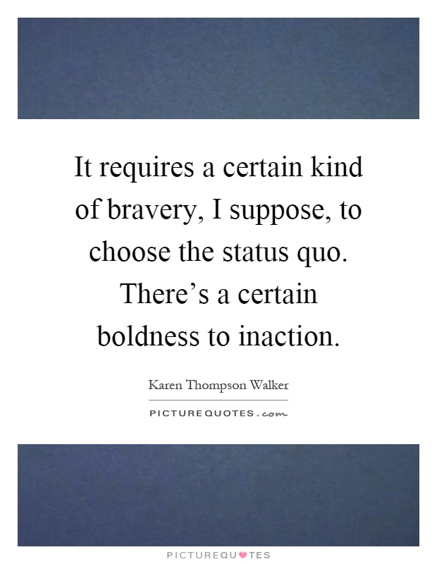 It requires a certain kind of bravery, I suppose, to choose the status quo. There's a certain boldness to inaction Picture Quote #1