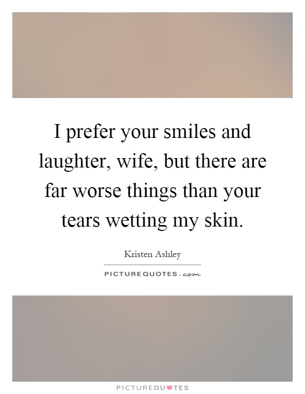 I prefer your smiles and laughter, wife, but there are far worse things than your tears wetting my skin Picture Quote #1