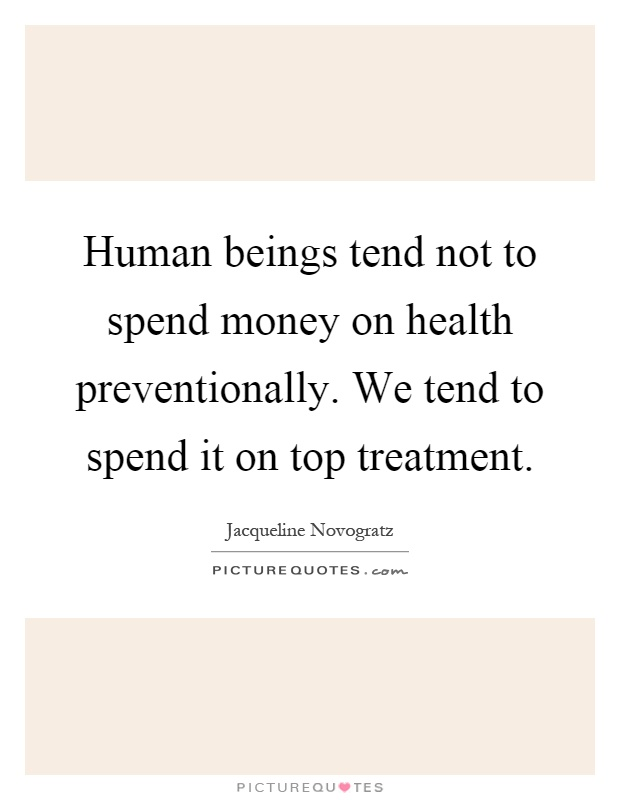 Human beings tend not to spend money on health preventionally. We tend to spend it on top treatment Picture Quote #1