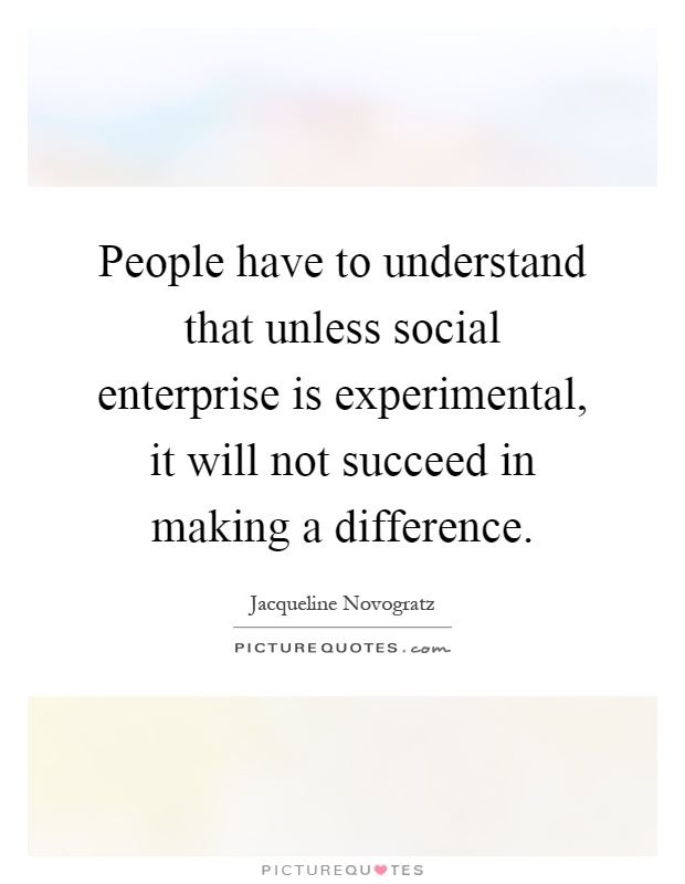 People have to understand that unless social enterprise is experimental, it will not succeed in making a difference Picture Quote #1