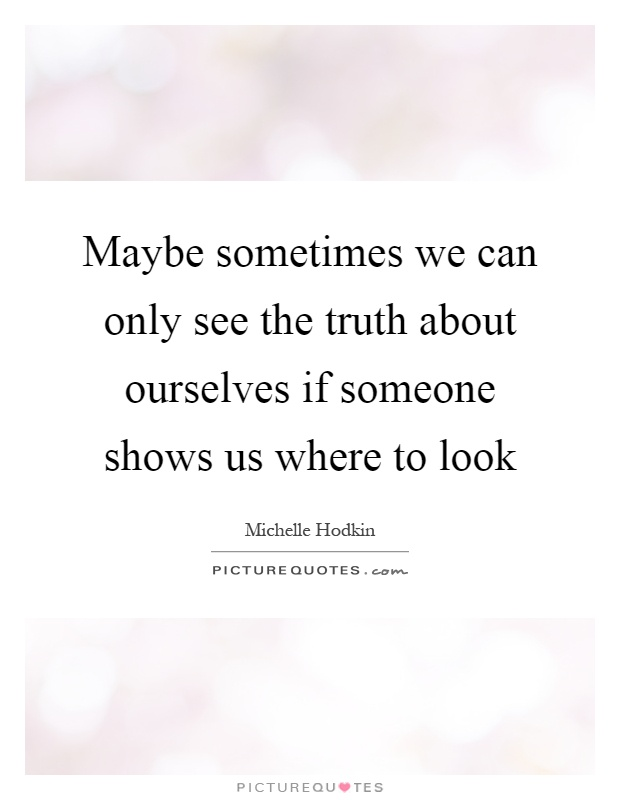 Maybe sometimes we can only see the truth about ourselves ...
