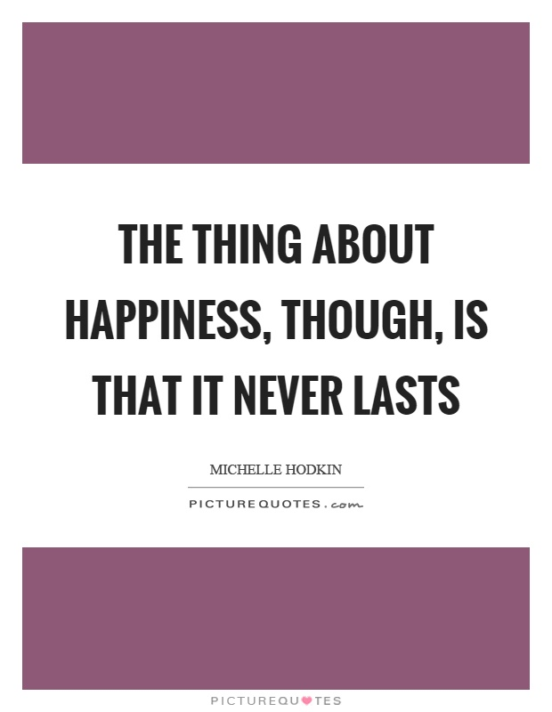 The thing about happiness, though, is that it never lasts Picture Quote #1