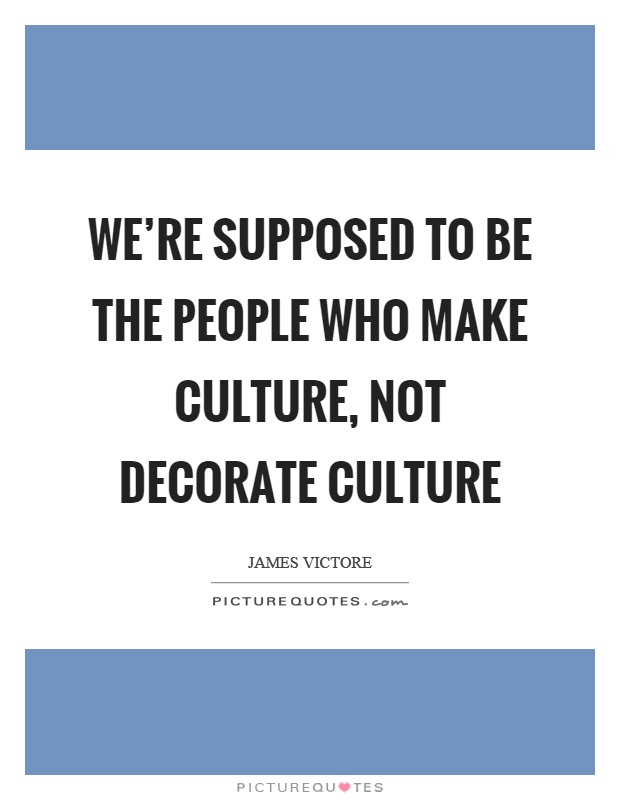 We're supposed to be the people who make culture, not decorate culture Picture Quote #1
