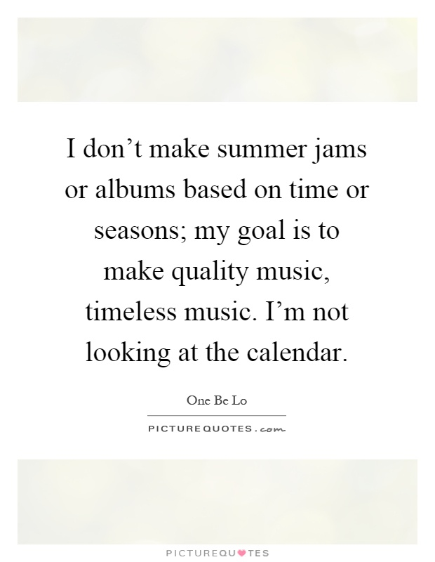 I don't make summer jams or albums based on time or seasons; my goal is to make quality music, timeless music. I'm not looking at the calendar Picture Quote #1
