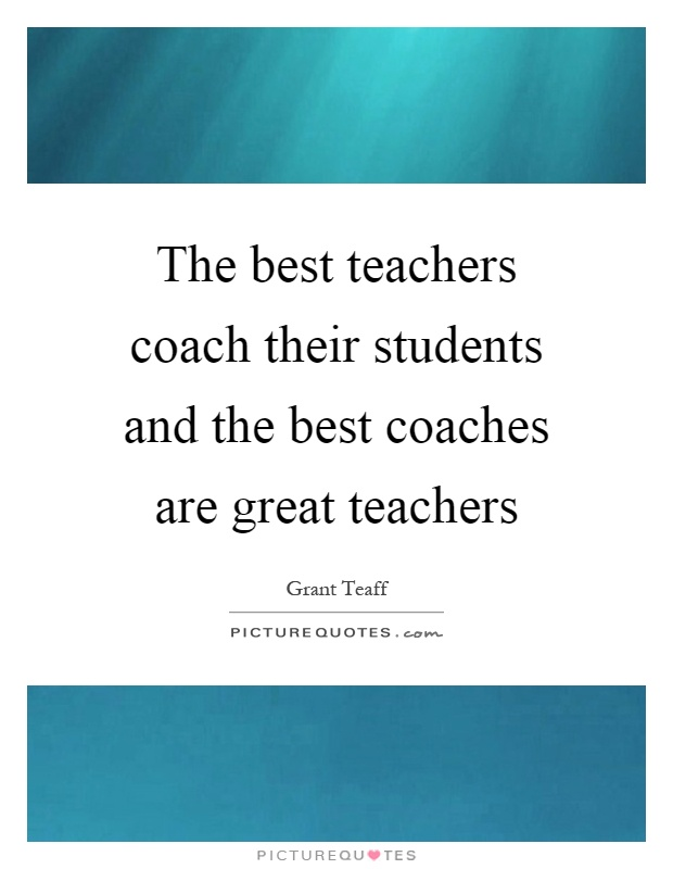 The best teachers coach their students and the best coaches are great teachers Picture Quote #1