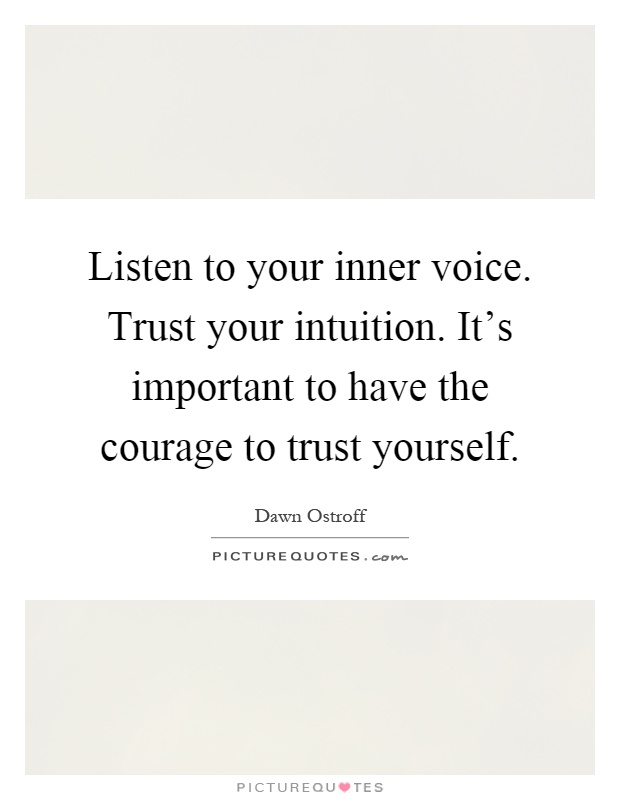 Listen to your inner voice. Trust your intuition. It's important to have the courage to trust yourself Picture Quote #1