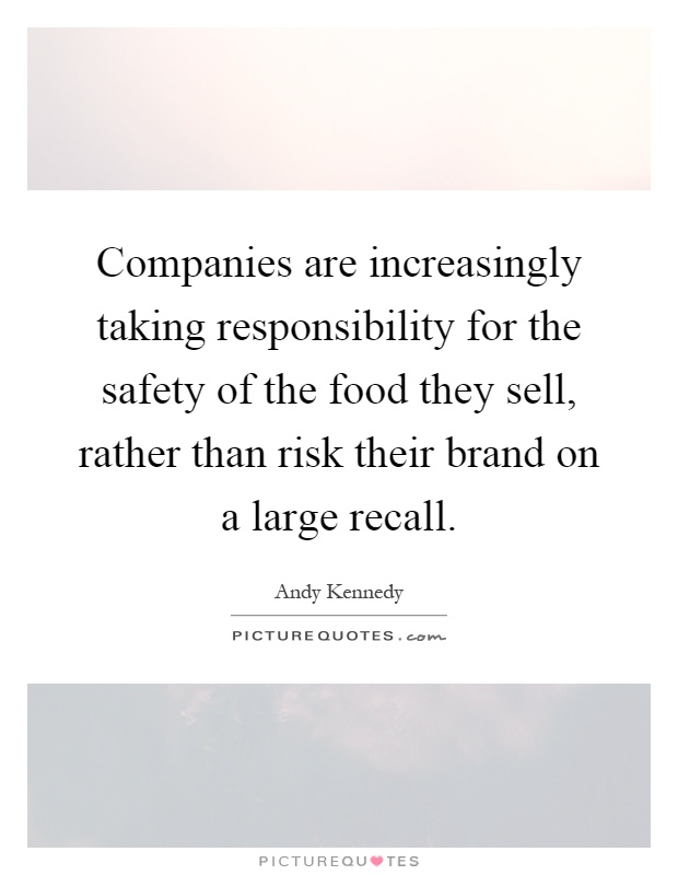 Companies are increasingly taking responsibility for the safety of the food they sell, rather than risk their brand on a large recall Picture Quote #1