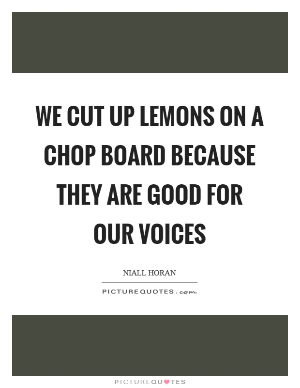 We cut up lemons on a chop board because they are good for our voices Picture Quote #1