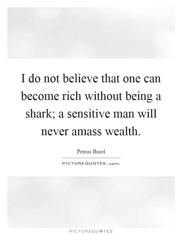I do not believe that one can become rich without being a shark; a sensitive man will never amass wealth Picture Quote #1
