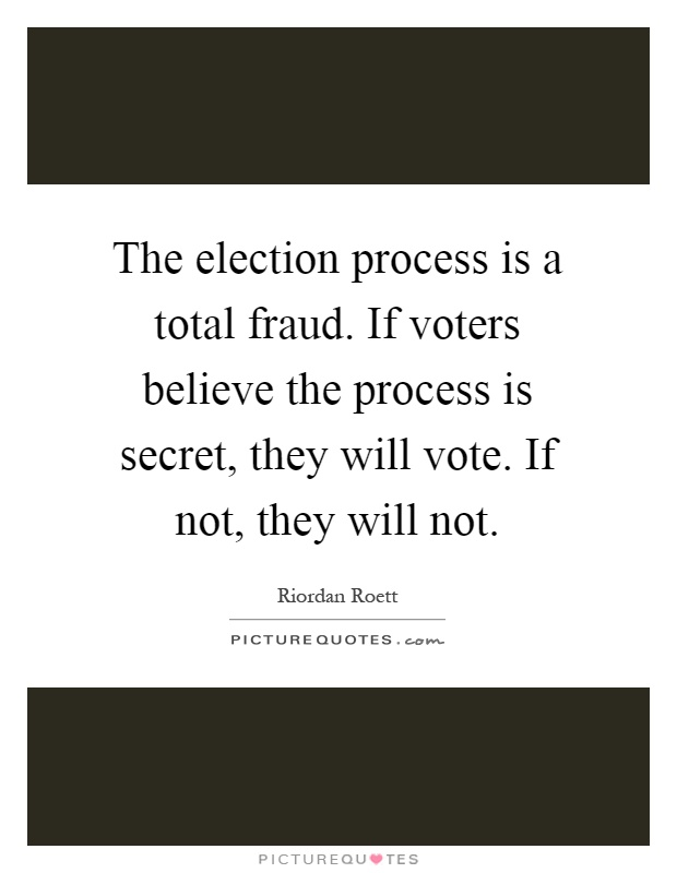 The election process is a total fraud. If voters believe the process is secret, they will vote. If not, they will not Picture Quote #1