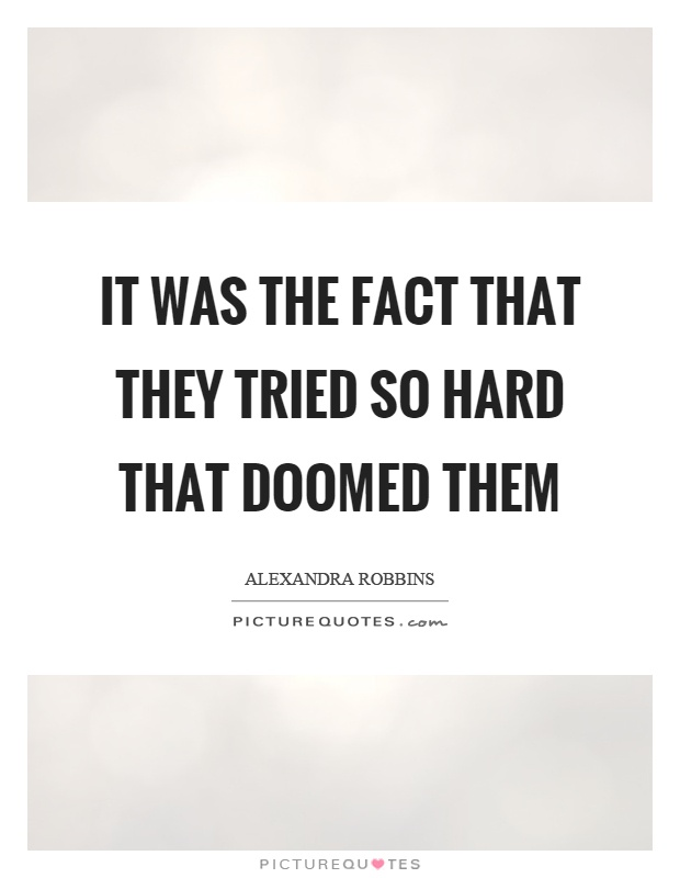 It was the fact that they tried so hard that doomed them Picture Quote #1