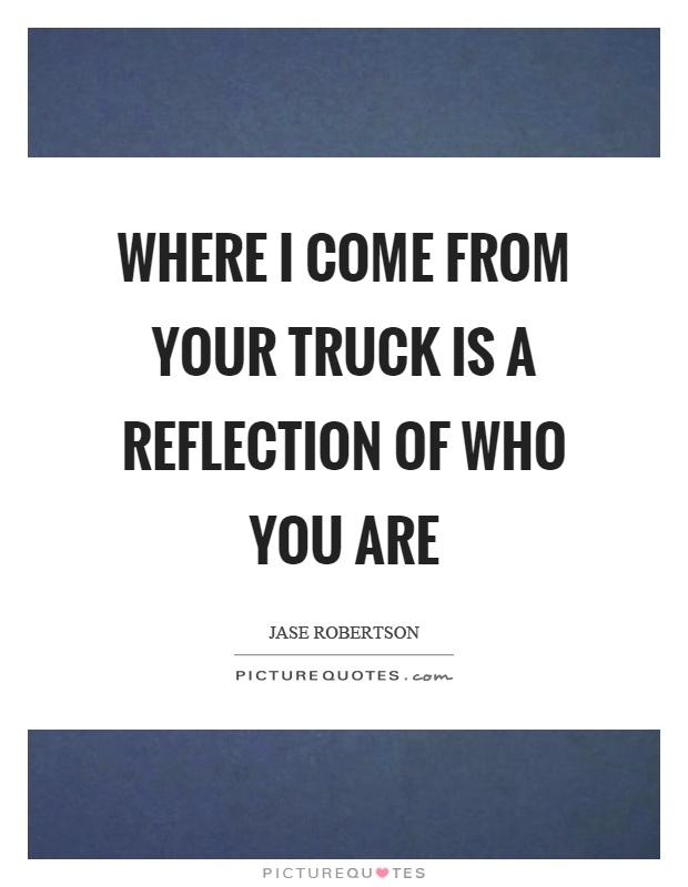 Where I come from your truck is a reflection of who you are Picture Quote #1