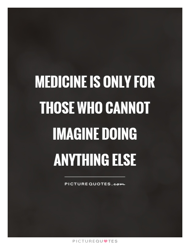 Medicine is only for those who cannot imagine doing anything else Picture Quote #1