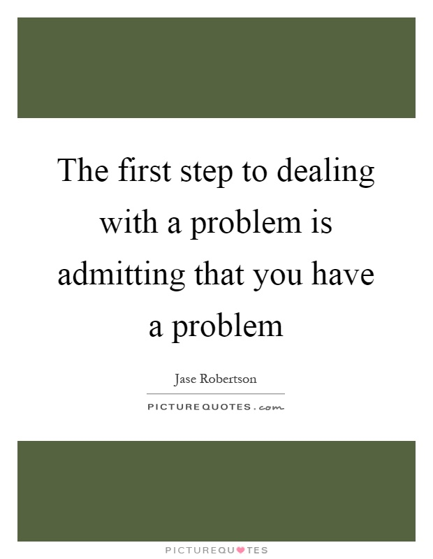 The first step to dealing with a problem is admitting that you have a problem Picture Quote #1