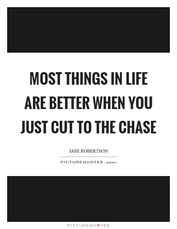 Most things in life are better when you just cut to the chase Picture Quote #1