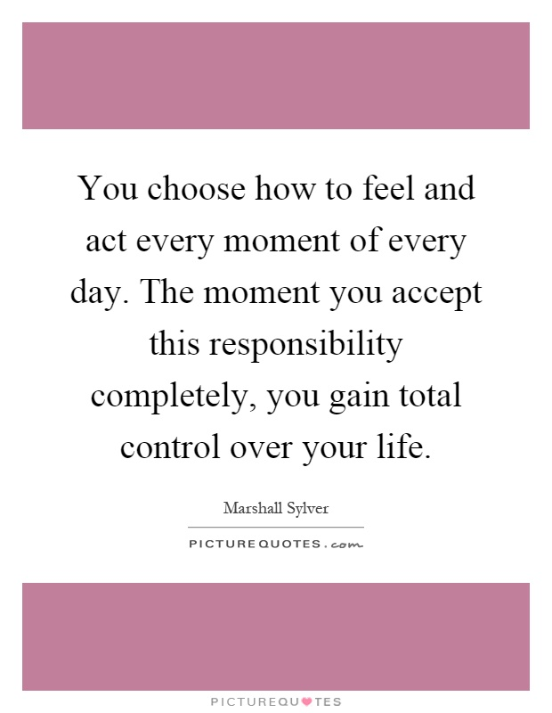 You choose how to feel and act every moment of every day. The moment you accept this responsibility completely, you gain total control over your life Picture Quote #1