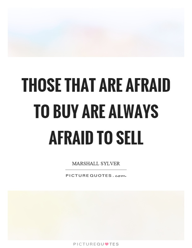 Those that are afraid to buy are always afraid to sell Picture Quote #1
