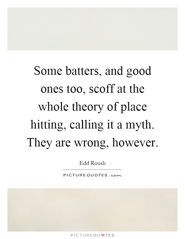 Some batters, and good ones too, scoff at the whole theory of place hitting, calling it a myth. They are wrong, however Picture Quote #1