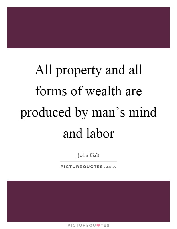 All property and all forms of wealth are produced by man's mind and labor Picture Quote #1