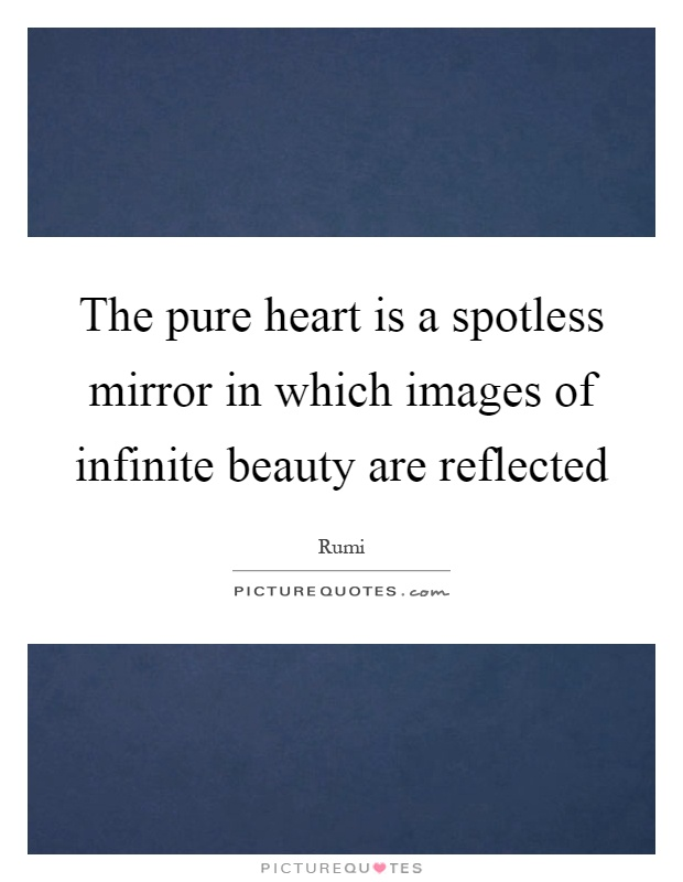 The pure heart is a spotless mirror in which images of infinite beauty are reflected Picture Quote #1