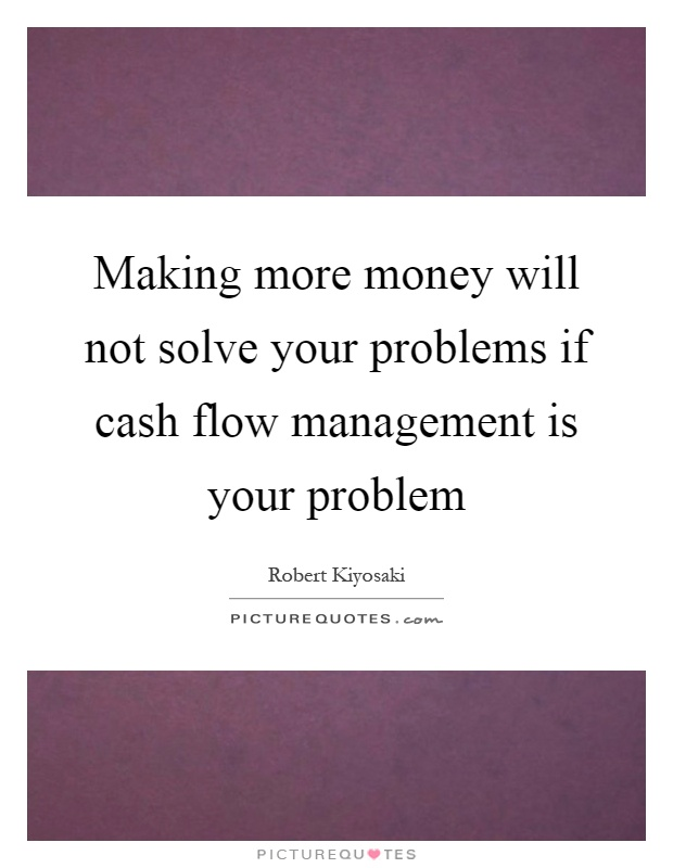 Making more money will not solve your problems if cash flow management is your problem Picture Quote #1