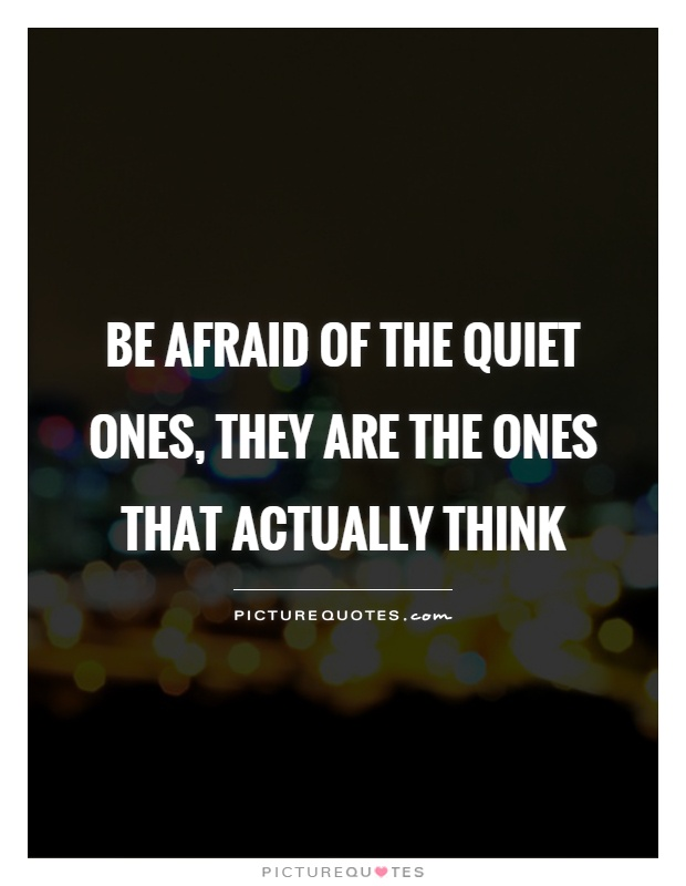 Be afraid of the quiet ones, they are the ones that actually think Picture Quote #1