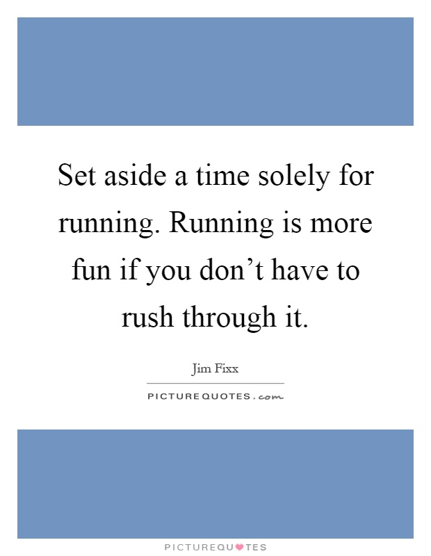 Set aside a time solely for running. Running is more fun if you don't have to rush through it Picture Quote #1