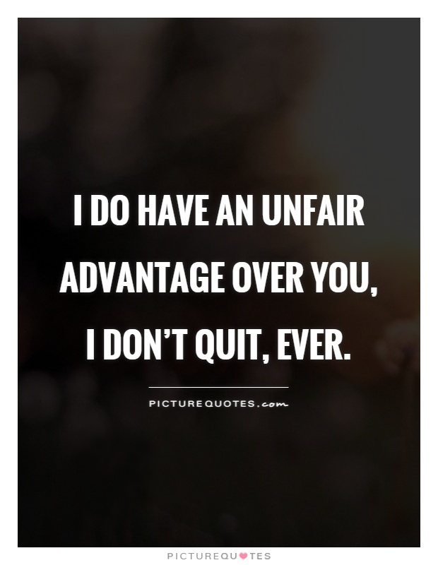 I do have an unfair advantage over you, I don't quit, ever Picture Quote #1