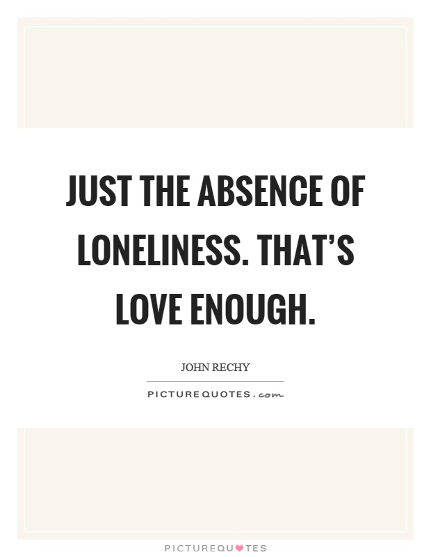 Just the absence of loneliness. That's love enough Picture Quote #1