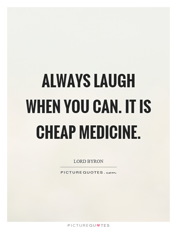 Always laugh when you can. It is cheap medicine Picture Quote #1